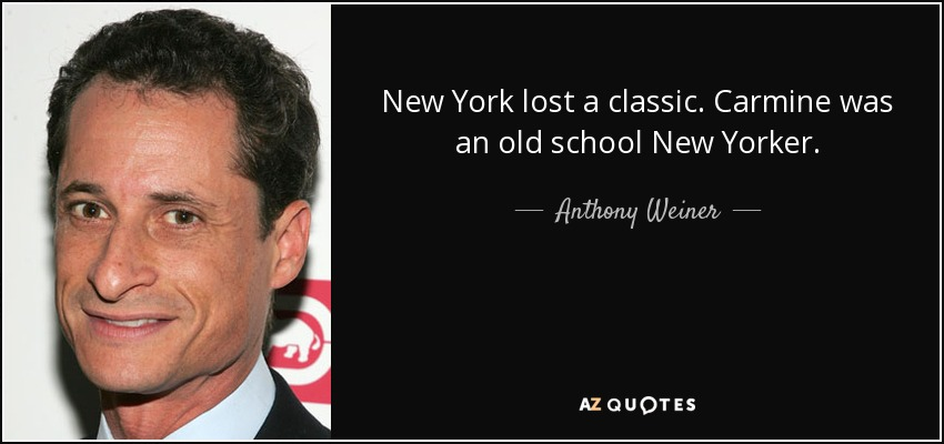 New York lost a classic. Carmine was an old school New Yorker. - Anthony Weiner