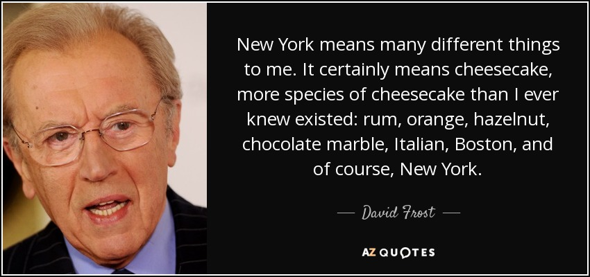 New York means many different things to me. It certainly means cheesecake, more species of cheesecake than I ever knew existed: rum, orange, hazelnut, chocolate marble, Italian, Boston, and of course, New York. - David Frost