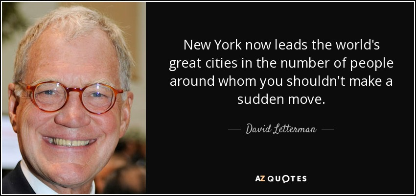 New York now leads the world's great cities in the number of people around whom you shouldn't make a sudden move. - David Letterman