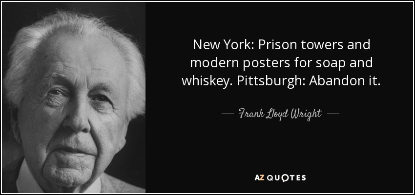 New York: Prison towers and modern posters for soap and whiskey. Pittsburgh: Abandon it. - Frank Lloyd Wright