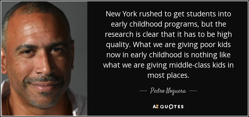 New York rushed to get students into early childhood programs, but the research is clear that it has to be high quality. What we are giving poor kids now in early childhood is nothing like what we are giving middle-class kids in most places. - Pedro Noguera