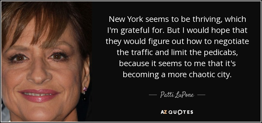 New York seems to be thriving, which I'm grateful for. But I would hope that they would figure out how to negotiate the traffic and limit the pedicabs, because it seems to me that it's becoming a more chaotic city. - Patti LuPone