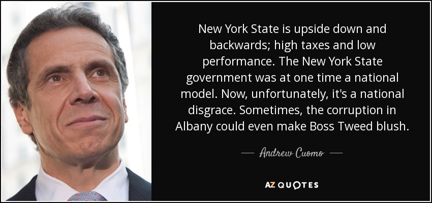 New York State is upside down and backwards; high taxes and low performance. The New York State government was at one time a national model. Now, unfortunately, it's a national disgrace. Sometimes, the corruption in Albany could even make Boss Tweed blush. - Andrew Cuomo