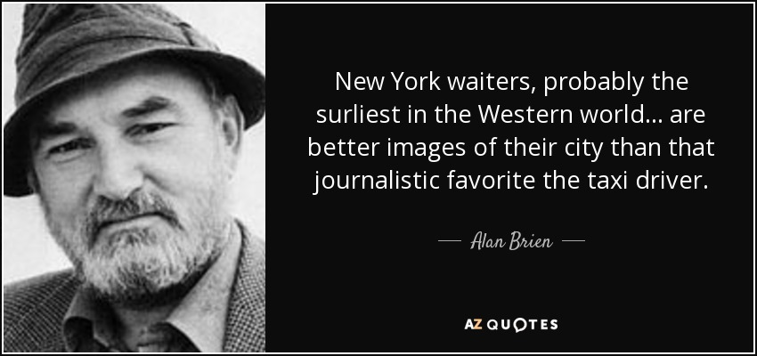 New York waiters, probably the surliest in the Western world . . . are better images of their city than that journalistic favorite the taxi driver. - Alan Brien