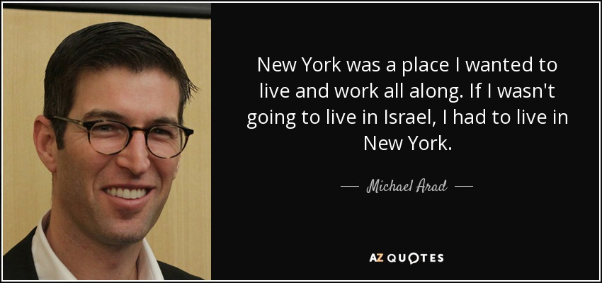 New York was a place I wanted to live and work all along. If I wasn't going to live in Israel, I had to live in New York. - Michael Arad