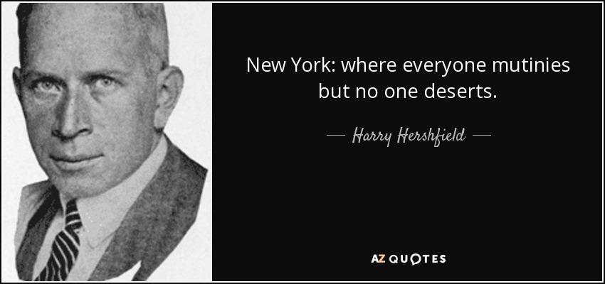 New York: where everyone mutinies but no one deserts. - Harry Hershfield
