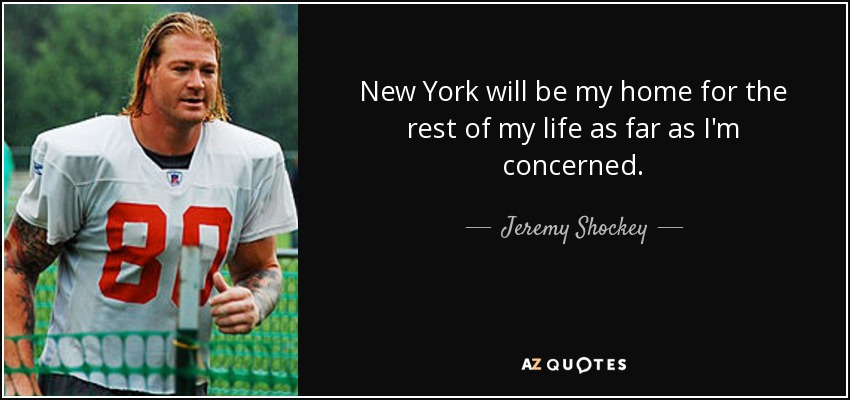 New York will be my home for the rest of my life as far as I'm concerned. - Jeremy Shockey