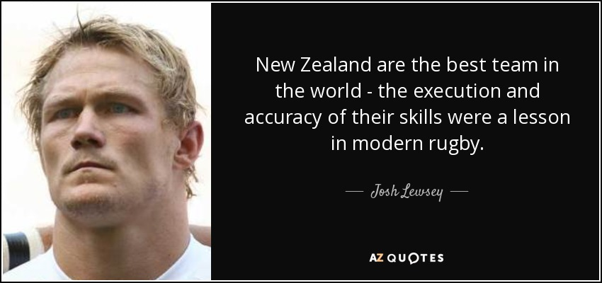 New Zealand are the best team in the world - the execution and accuracy of their skills were a lesson in modern rugby. - Josh Lewsey