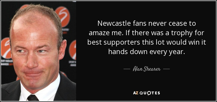 Newcastle fans never cease to amaze me. If there was a trophy for best supporters this lot would win it hands down every year. - Alan Shearer