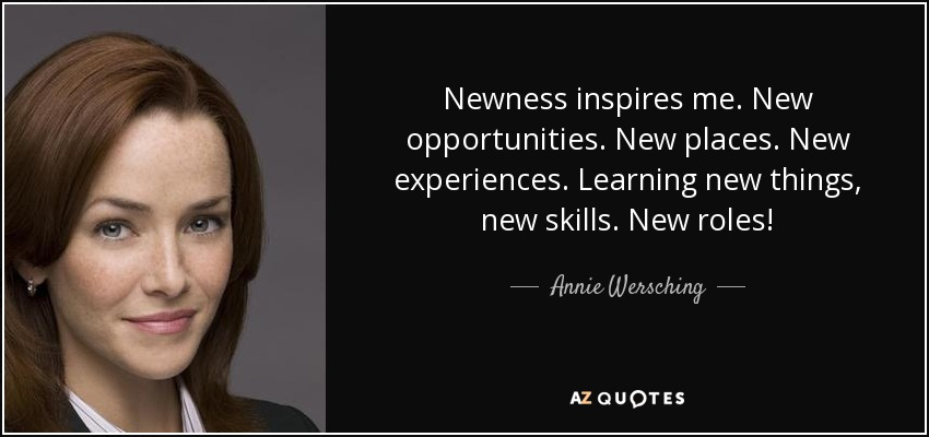 Newness inspires me. New opportunities. New places. New experiences. Learning new things, new skills. New roles! - Annie Wersching