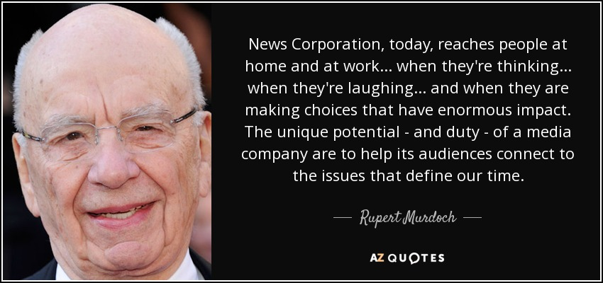 News Corporation, today, reaches people at home and at work... when they're thinking... when they're laughing... and when they are making choices that have enormous impact. The unique potential - and duty - of a media company are to help its audiences connect to the issues that define our time. - Rupert Murdoch