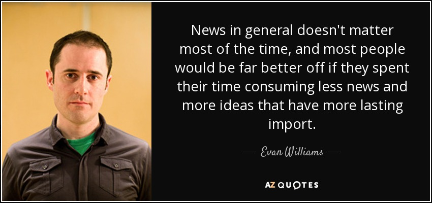 News in general doesn't matter most of the time, and most people would be far better off if they spent their time consuming less news and more ideas that have more lasting import. - Evan Williams