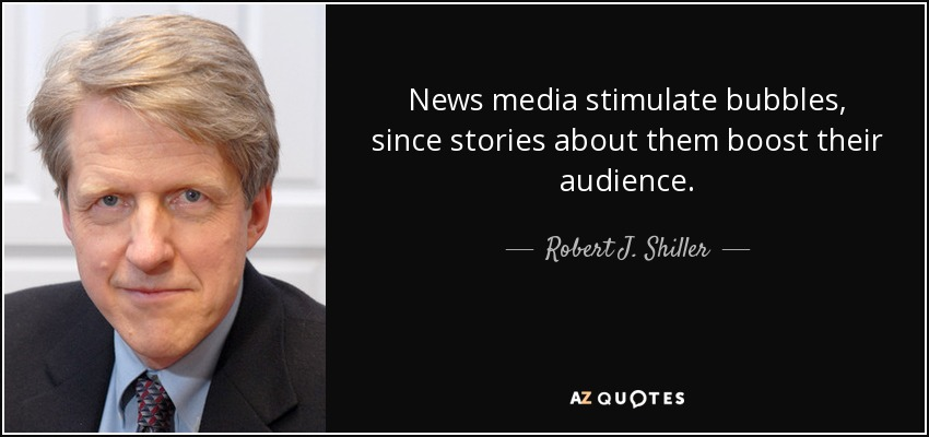 News media stimulate bubbles, since stories about them boost their audience. - Robert J. Shiller