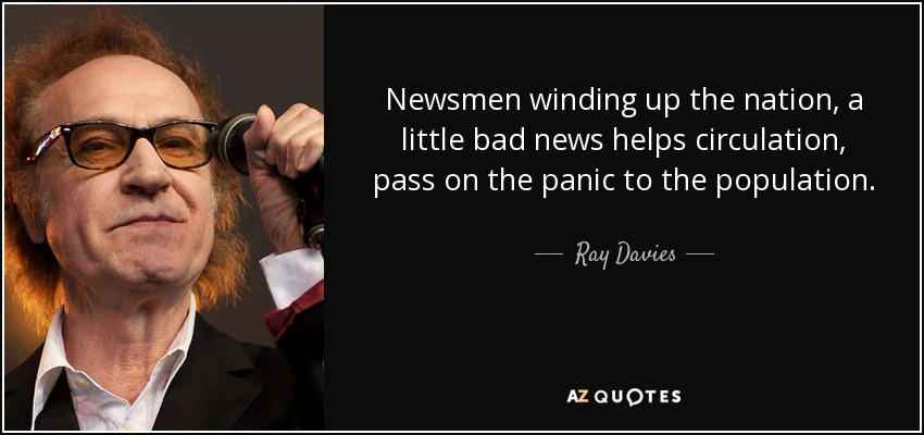 Newsmen winding up the nation, a little bad news helps circulation, pass on the panic to the population. - Ray Davies