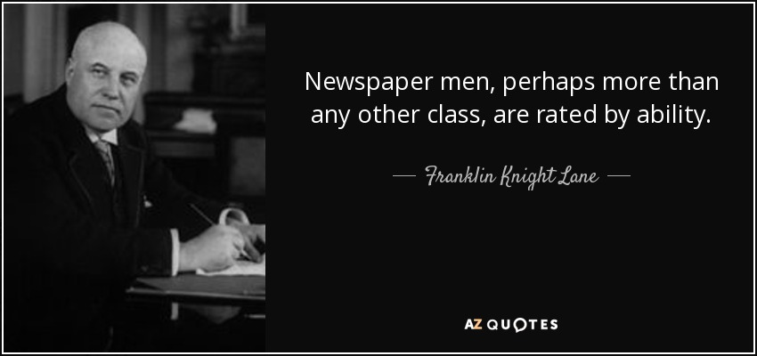 Newspaper men, perhaps more than any other class, are rated by ability. - Franklin Knight Lane