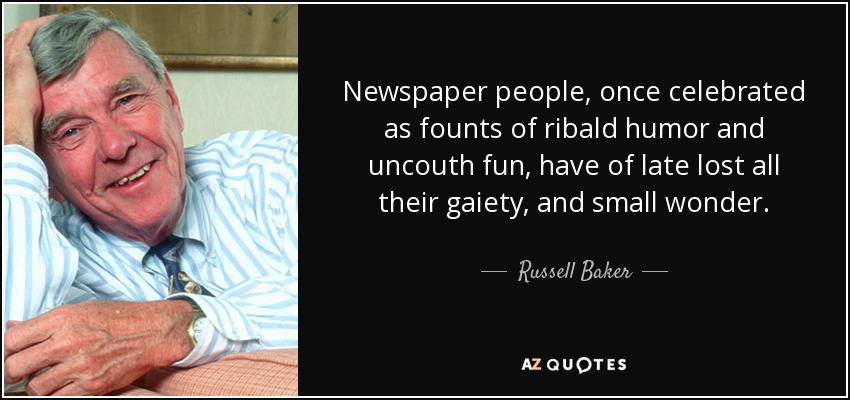 Newspaper people, once celebrated as founts of ribald humor and uncouth fun, have of late lost all their gaiety, and small wonder. - Russell Baker