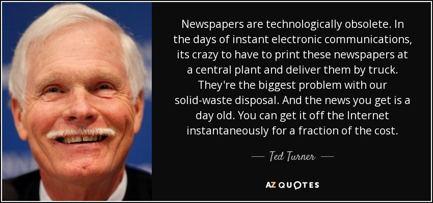 Newspapers are technologically obsolete. In the days of instant electronic communications, its crazy to have to print these newspapers at a central plant and deliver them by truck. They're the biggest problem with our solid-waste disposal. And the news you get is a day old. You can get it off the Internet instantaneously for a fraction of the cost. - Ted Turner