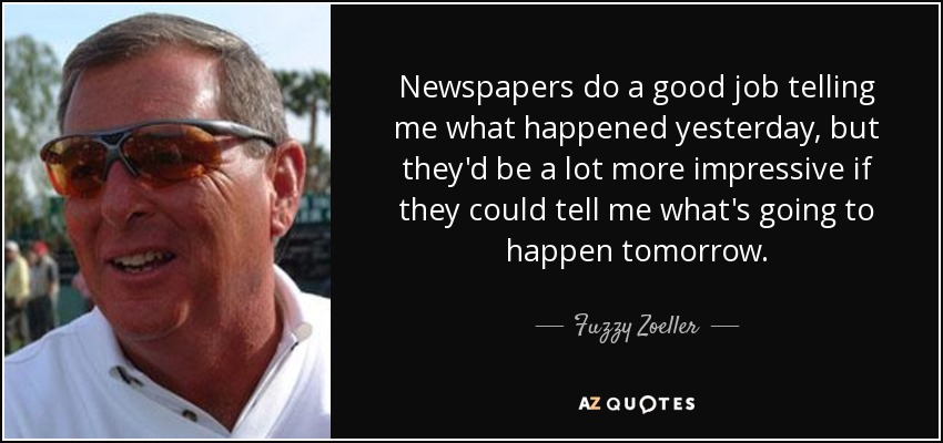 Newspapers do a good job telling me what happened yesterday, but they'd be a lot more impressive if they could tell me what's going to happen tomorrow. - Fuzzy Zoeller