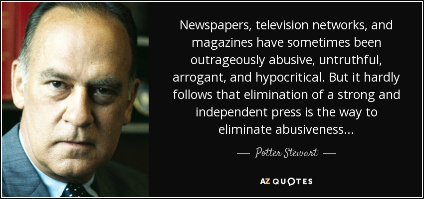 Newspapers, television networks, and magazines have sometimes been outrageously abusive, untruthful, arrogant, and hypocritical. But it hardly follows that elimination of a strong and independent press is the way to eliminate abusiveness . . . - Potter Stewart
