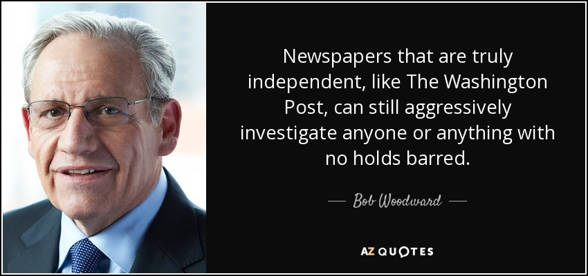 Newspapers that are truly independent, like The Washington Post, can still aggressively investigate anyone or anything with no holds barred. - Bob Woodward