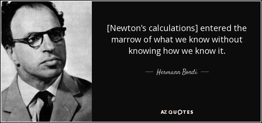 [Newton's calculations] entered the marrow of what we know without knowing how we know it. - Hermann Bondi