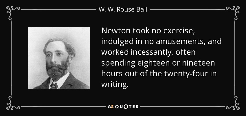 Newton took no exercise, indulged in no amusements, and worked incessantly, often spending eighteen or nineteen hours out of the twenty-four in writing. - W. W. Rouse Ball