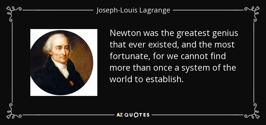 Newton was the greatest genius that ever existed, and the most fortunate, for we cannot find more than once a system of the world to establish. - Joseph-Louis Lagrange