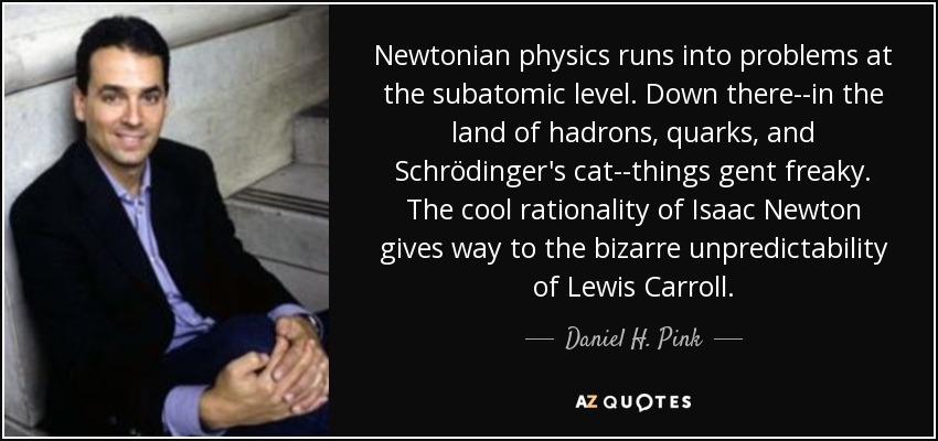 Newtonian physics runs into problems at the subatomic level. Down there--in the land of hadrons, quarks, and Schrödinger's cat--things gent freaky. The cool rationality of Isaac Newton gives way to the bizarre unpredictability of Lewis Carroll. - Daniel H. Pink