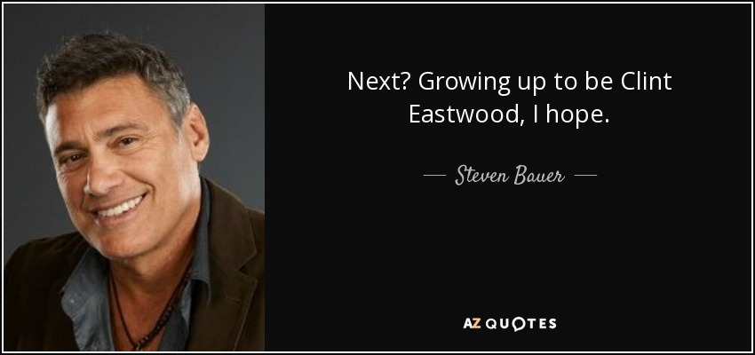 Next? Growing up to be Clint Eastwood, I hope. - Steven Bauer