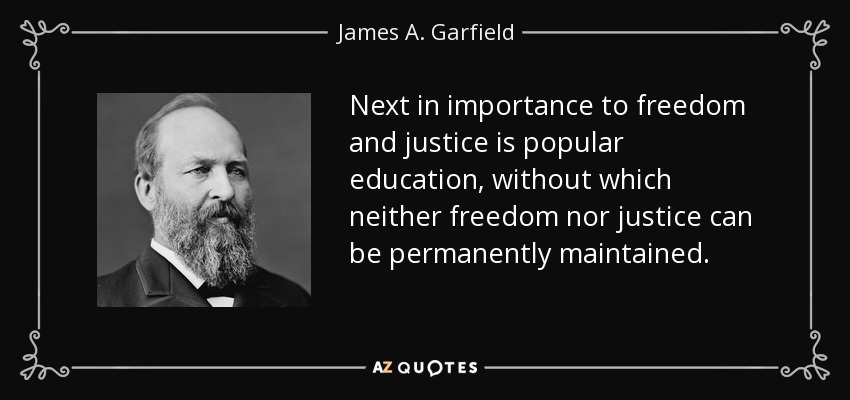 Next in importance to freedom and justice is popular education, without which neither freedom nor justice can be permanently maintained. - James A. Garfield