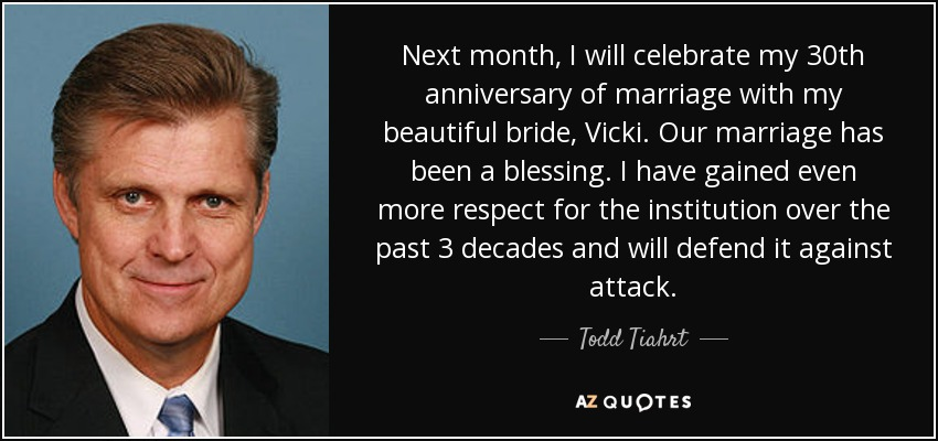 Next month, I will celebrate my 30th anniversary of marriage with my beautiful bride, Vicki. Our marriage has been a blessing. I have gained even more respect for the institution over the past 3 decades and will defend it against attack. - Todd Tiahrt