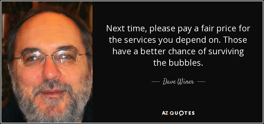 Next time, please pay a fair price for the services you depend on. Those have a better chance of surviving the bubbles. - Dave Winer