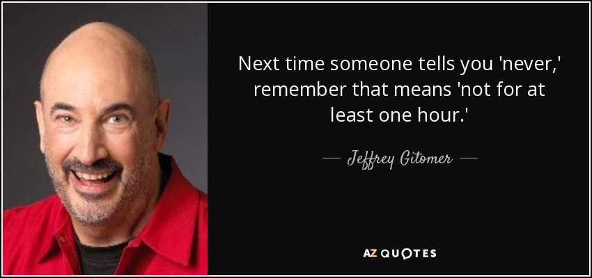 Next time someone tells you 'never,' remember that means 'not for at least one hour.' - Jeffrey Gitomer