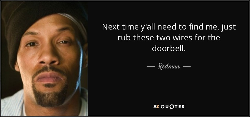 Next time y'all need to find me, just rub these two wires for the doorbell. - Redman