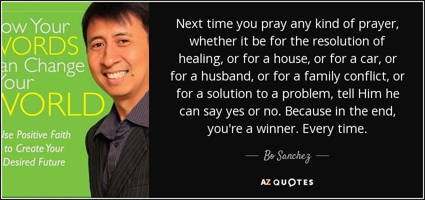Next time you pray any kind of prayer, whether it be for the resolution of healing, or for a house, or for a car, or for a husband, or for a family conflict, or for a solution to a problem, tell Him he can say yes or no. Because in the end, you're a winner. Every time. - Bo Sanchez