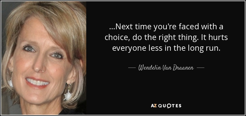 ...Next time you're faced with a choice, do the right thing. It hurts everyone less in the long run. - Wendelin Van Draanen