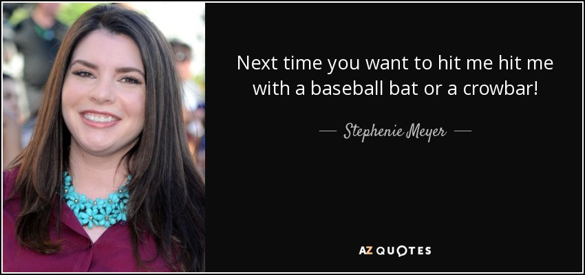 Next time you want to hit me hit me with a baseball bat or a crowbar! - Stephenie Meyer