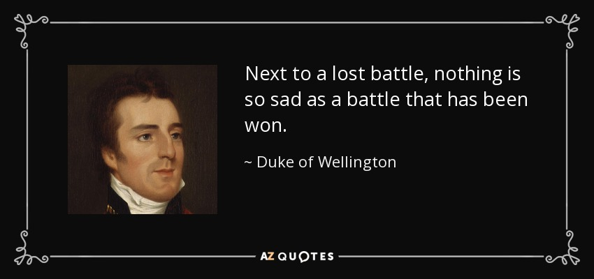 Next to a lost battle, nothing is so sad as a battle that has been won. - Duke of Wellington