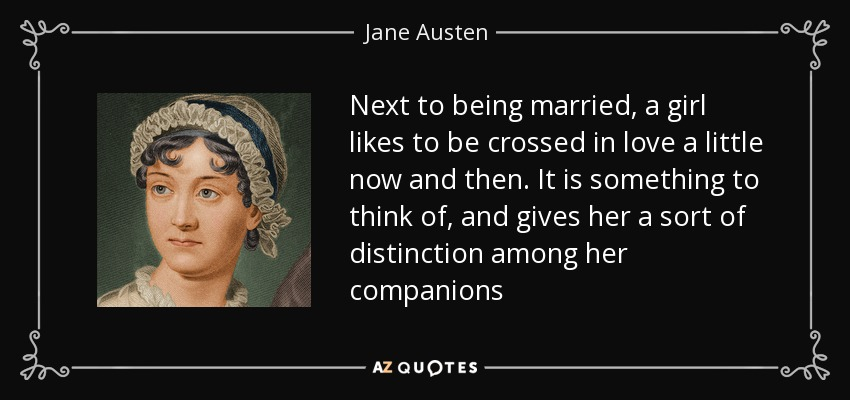 Next to being married, a girl likes to be crossed in love a little now and then. It is something to think of, and gives her a sort of distinction among her companions - Jane Austen
