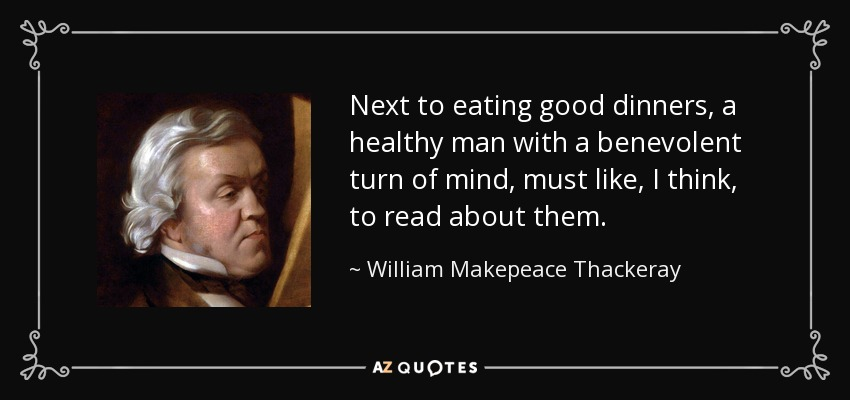Next to eating good dinners, a healthy man with a benevolent turn of mind, must like, I think, to read about them. - William Makepeace Thackeray