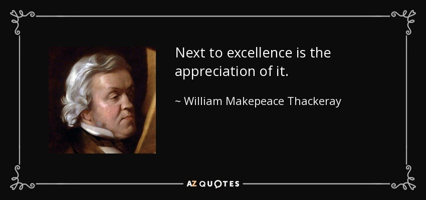 Next to excellence is the appreciation of it. - William Makepeace Thackeray