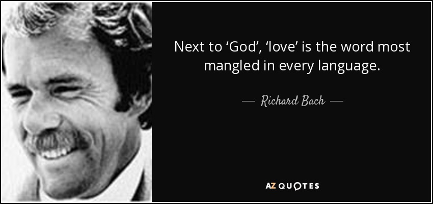 Next to 'God', 'love' is the word most mangled in every language. - Richard Bach