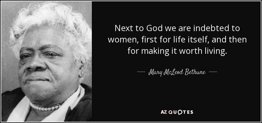 Next to God we are indebted to women, first for life itself, and then for making it worth living. - Mary McLeod Bethune
