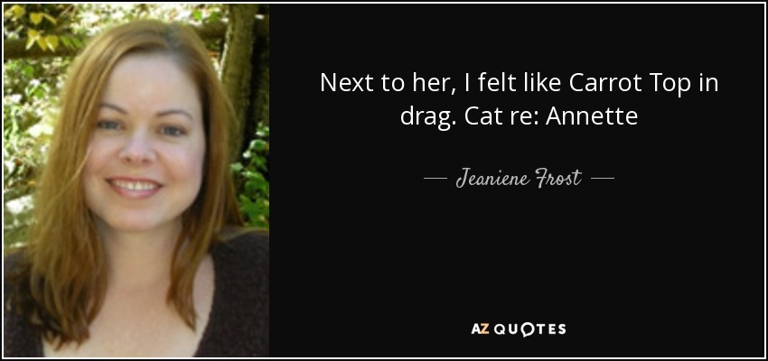 Next to her, I felt like Carrot Top in drag. Cat re: Annette - Jeaniene Frost