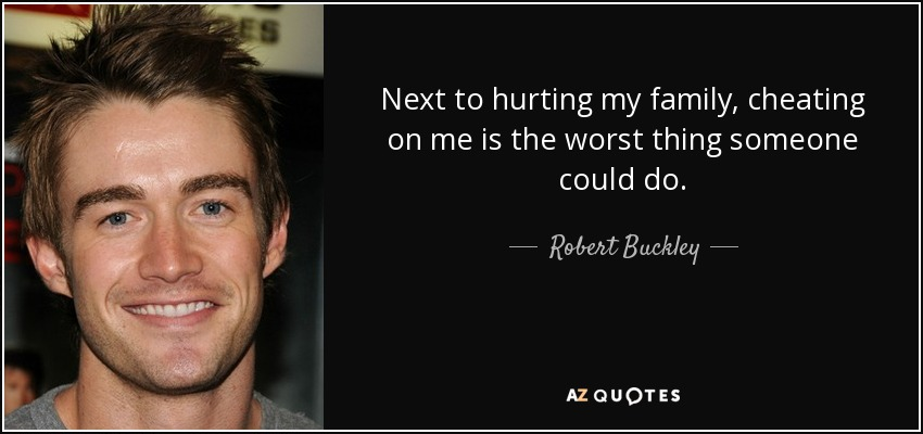 Next to hurting my family, cheating on me is the worst thing someone could do. - Robert Buckley