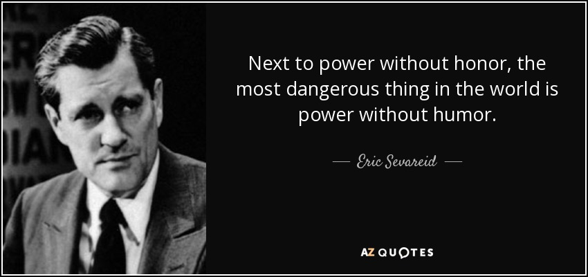 Next to power without honor, the most dangerous thing in the world is power without humor. - Eric Sevareid