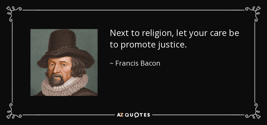 Next to religion, let your care be to promote justice. - Francis Bacon