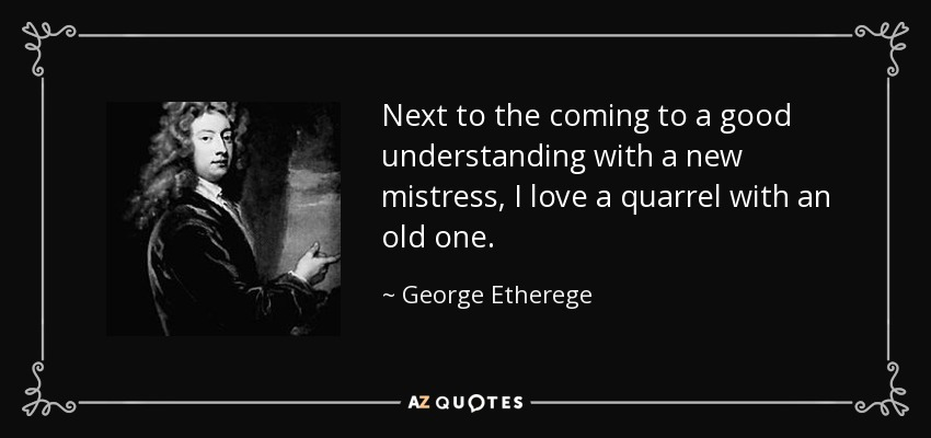 Next to the coming to a good understanding with a new mistress, I love a quarrel with an old one. - George Etherege