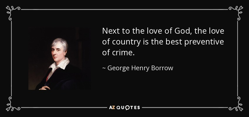 Next to the love of God, the love of country is the best preventive of crime. - George Henry Borrow
