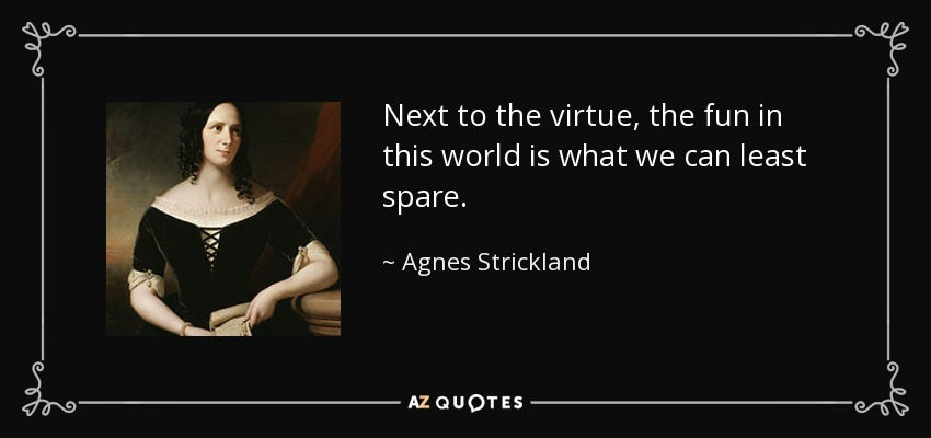 Next to the virtue, the fun in this world is what we can least spare. - Agnes Strickland